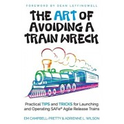 The ART of Avoiding a Train Wreck: Practical Tips and Tricks for Launching and Operating SAFe Agile Release Trains, Paperback/Adrienne L. Wilson