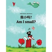 Wo Xiao Ma? Am I Small?: Chinese/Mandarin Chinese [simplified]-English: Children's Picture Book (Bilingual Edition), Paperback/Philipp Winterberg