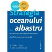 Strategia oceanului albastru. Cum sa creezi un spatiu de piata necontestat si sa faci concurenta irelevanta