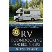 RV Boondocking For Beginners: How To Live The Simple, Stress Free Motorhome Lifestyle And Achieve Financial Peace, Paperback/Steve Plant