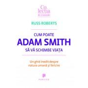 Cum poate Adam Smith sa va schimbe viata. Un ghid inedit despre natura umana si fericire/Russ Roberts