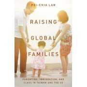 Raising Global Families: Parenting, Immigration, and Class in Taiwan and the Us, Hardcover/Pei-Chia Lan