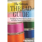 The Ultimate Thread Guide. Everything You Need to Know to Choose the Perfect Thread for Every Project, Paperback/Becky Goldsmith