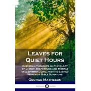Leaves for Quiet Hours: Christian Thoughts on the Glory of Christ, the Virtues and Morals of a Spiritual Life, and the Sacred Words of Bible S, Paperback/George Matheson