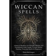 Wiccan Spells: A Book of Shadows for Wiccans, Witches and Practitioners with Candle, Crystal, Herbal, Healing, Protection Spells for, Paperback/Dora McGregor