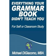 Everything Your GRAMMAR BOOK Didn't Teach You, Paperback/Michael Digiacomo