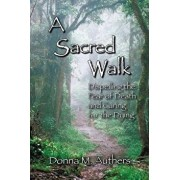 A Sacred Walk: Dispelling the Fear of Death and Caring for the Dying, Paperback/Donna M. Authers