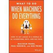 What to Do When Machines Do Everything: How to Get Ahead in a World of AI, Algorithms, Bots, and Big Data, Hardcover
