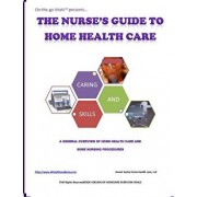 The Nurse's Guide To Home Health Care: A handbook for nurses who are ready for positive change., Paperback/Averel D. Carby