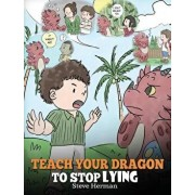 Teach Your Dragon to Stop Lying: A Dragon Book to Teach Kids Not to Lie. a Cute Children Story to Teach Children about Telling the Truth and Honesty., Hardcover/Steve Herman