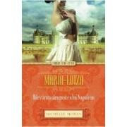 Maria-Luiza. Adevarata dragoste a lui Napoleon - Michelle Moran