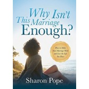 Why Isn't This Marriage Enough: How to Make Your Marriage Work and Love the Life You Have, Paperback/Sharon Pope