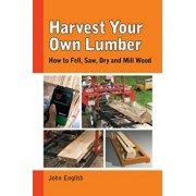 Harvest Your Own Lumber: How to Fell, Saw, Dry and Mill Wood, Paperback/John English