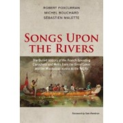 Songs Upon the Rivers: The Buried History of the French-Speaking Canadiens and M tis from the Great Lakes and the Mississippi Across to the P, Paperback/Michel Bouchard