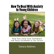 How To Deal With Anxiety In Young Children: Help Your Child Gain Confidence and Enjoy Childhood to the Fullest, Paperback/Tamara Andrews