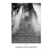 The Triangle Shirtwaist Factory Fire: The History and Legacy of New York City's Deadliest Industrial Disaster, Paperback/Charles River Editors