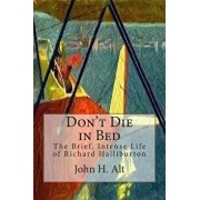 Don't Die in Bed: The Brief, Intense Life of Richard Halliburton, Paperback/John H. Alt