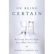 On Being Certain: Believing You Are Right Even When You're Not, Paperback