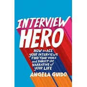Interview Hero: How to Ace Your Interviews, Find Your Voice, and Direct the Narrative of Your Life, Paperback/John A. Byrne