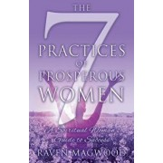 The 7 Practices of Prosperous Women: A Spiritual Woman's Guide to Success, Paperback/Raven Magwood