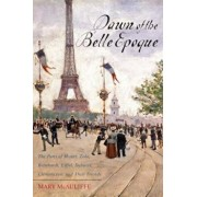 Dawn of the Belle Epoque: The Paris of Monet, Zola, Bernhardt, Eiffel, Debussy, Clemenceau, and Their Friends, Paperback/Mary McAuliffe