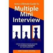 Bemo's Ultimate Guide to Multiple Mini Interview: How to Increase Your MMI Score by 27% Without Memorizing Any Sample Questions., Paperback/Bemo Academic Consulting Inc