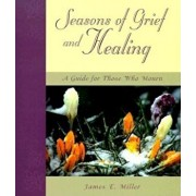 Seasons of Grief and Healing: A Guide for Those Who Mourn, Paperback/James E. Miller