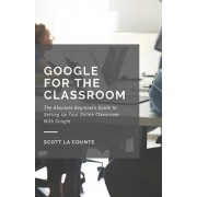 Google for the Classroom: The Absolute Beginners Guide to Setting Up Your Online Classroom With Google, Paperback/Scott La Counte