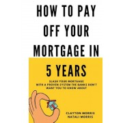 How to Pay Off Your Mortgage in 5 Years: Slash Your Mortgage with a Proven System the Banks Don't Want You to Know about, Paperback