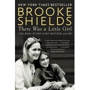 There Was a Little Girl: The Real Story of My Mother and Me/Brooke Shields
