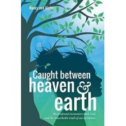 Caught Between Heaven & Earth: My Profound Encounters with God, and the Remarkable Truth of Our Existence., Paperback/Nancy Van Alphen