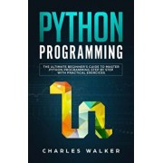 Python Programming: The Ultimate Beginner's Guide to Master Python Programming Step by Step with Practical Exercices, Paperback/Charles Walker