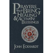 Prayers That Bring Healing and Activate Blessings, Hardcover/John Eckhardt
