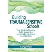 Building Trauma-Sensitive Schools: Your Guide to Creating Safe, Supportive Learning Environments for All Students, Paperback/Jen Alexander