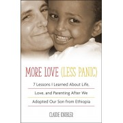 More Love, Less Panic. 7 Lessons I Learned About Life, Love, and Parenting After We Adopted Our Son from Ethiopia, Paperback/Claude Knobler