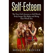Self-Esteem: The Teen Girl's Journey to Self-Worth, Body Image, Mr. Right, and Being Your Whole You, Paperback/Meagan Trayler