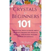 Crystals for Beginners: 101 Things You Need to Know About the Basics Behind the Mystical, Magical, and Potent Healing Powers of Crystals, Paperback/Ella Hughes