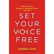 Set Your Voice Free: How to Get the Singing or Speaking Voice You Want, Hardcover