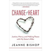 Change of Heart: Justice, Mercy, and Making Peace with My Sister's Killer, Hardcover/Jeanne Bishop