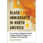 Black Immigrants in North America: Essays on Race, Immigration, Identity, Language, Hip-Hop, Pedagogy, and the Politics of Becoming Black, Paperback/Awad Ibrahim