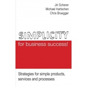 Simplicity for Business Success!: Strategies for Simple Products, Services and Processes, Paperback