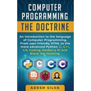 Computer Programming The Doctrine: An introduction to the language of computer programming. From user-friendly HTML to the more advanced Python. C, C+, Paperback/Adesh Silva