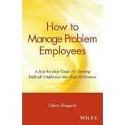 How to Manage Problem Employees: A Step-By-Step Guide for Turning Difficult Employees Into High Performers, Paperback/Glenn Shepard