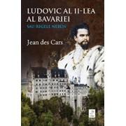 Ludovic al II-lea al Bavariei. Sau Regele Nebun/Jean Des Cars