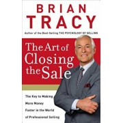 The Art of Closing the Sale: The Key to Making More Money Faster in the World of Professional Selling, Hardcover/Brian Tracy
