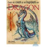 Cum sa cresti si sa ingrijesti un dragon - John Topsell