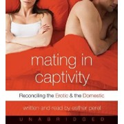 Mating in Captivity CD: Reconciling the Erotic and the Domestic/Esther Perel