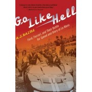 Go Like Hell: Ford, Ferrari, and Their Battle for Speed and Glory at Le Mans, Paperback/A. J. Baime