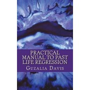 Practical Manual to Past Life Regression: Step by Step Guide & Hypnosis Scripts for Your Metaphysical Practice, Paperback/Guzalia Davis