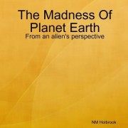 The Madness of Planet Earth- From an Alien's Perspective